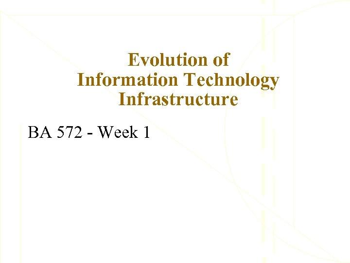 Evolution of Information Technology Infrastructure BA 572 - Week 1