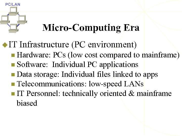 PC/LAN Micro-Computing Era u IT Infrastructure (PC environment) n Hardware: PCs (low cost compared