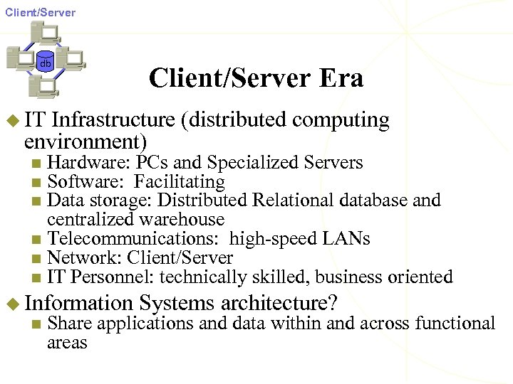 Client/Server db Client/Server Era u IT Infrastructure (distributed computing environment) Hardware: PCs and Specialized