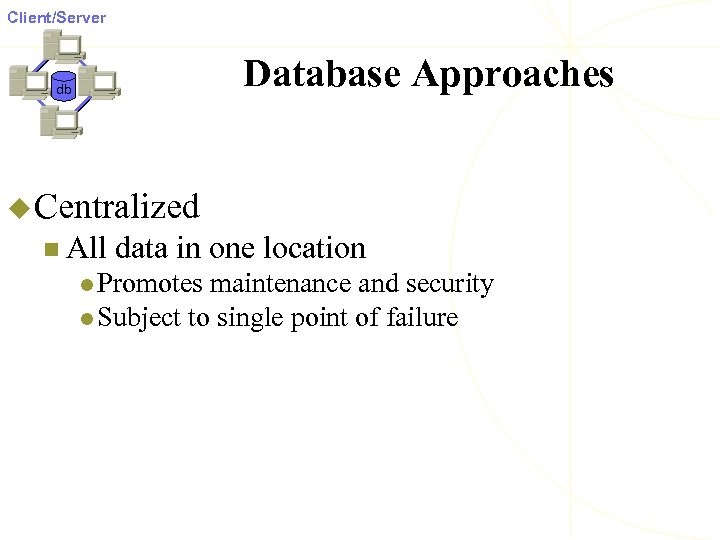 Client/Server Database Approaches db u Centralized n All data in one location l Promotes