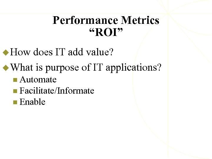 "Performance Metrics ""ROI"" u How does IT add value? u What is purpose of"