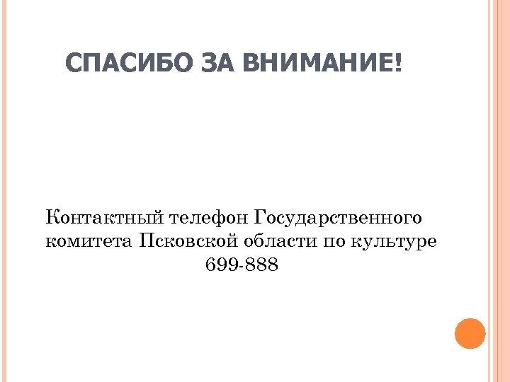 СПАСИБО ЗА ВНИМАНИЕ! Контактный телефон Государственного комитета Псковской области по культуре 699 888