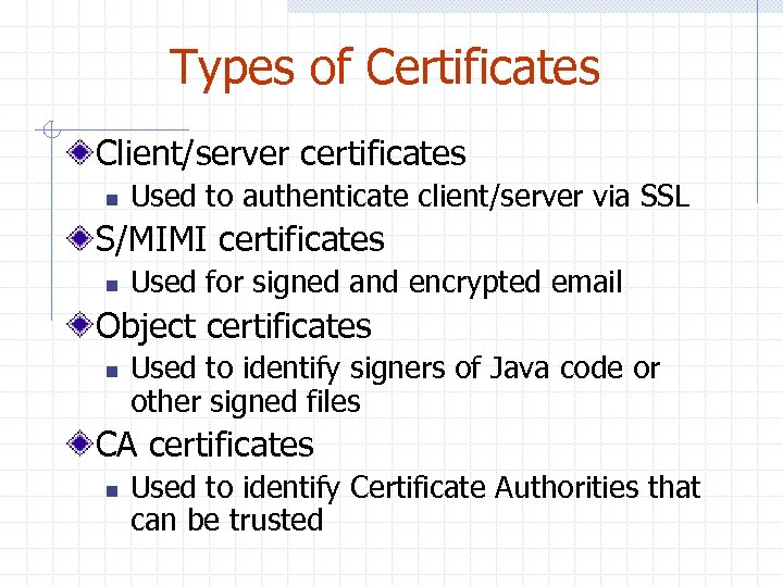 Types of Certificates Client/server certificates n Used to authenticate client/server via SSL S/MIMI certificates