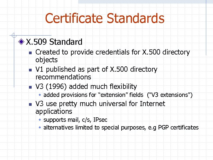 Certificate Standards X. 509 Standard n n n Created to provide credentials for X.