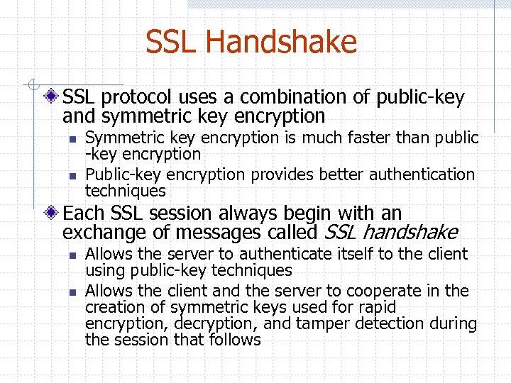 SSL Handshake SSL protocol uses a combination of public-key and symmetric key encryption n