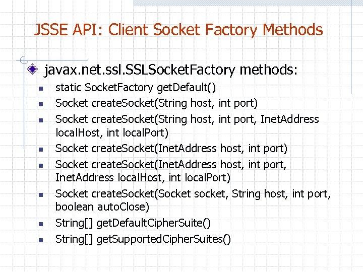 JSSE API: Client Socket Factory Methods javax. net. ssl. SSLSocket. Factory methods: n n