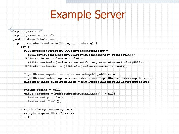 Example Server import java. io. *; import javax. net. ssl. *; public class Echo.