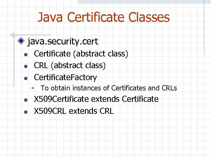 Java Certificate Classes java. security. cert n n n Certificate (abstract class) CRL (abstract