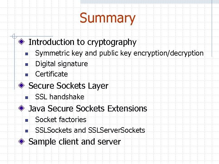 Summary Introduction to cryptography n n n Symmetric key and public key encryption/decryption Digital
