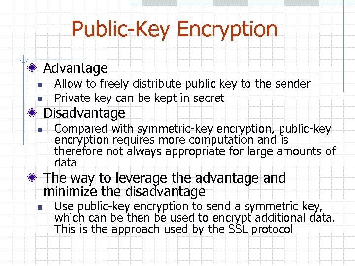 Public-Key Encryption Advantage n n Allow to freely distribute public key to the sender