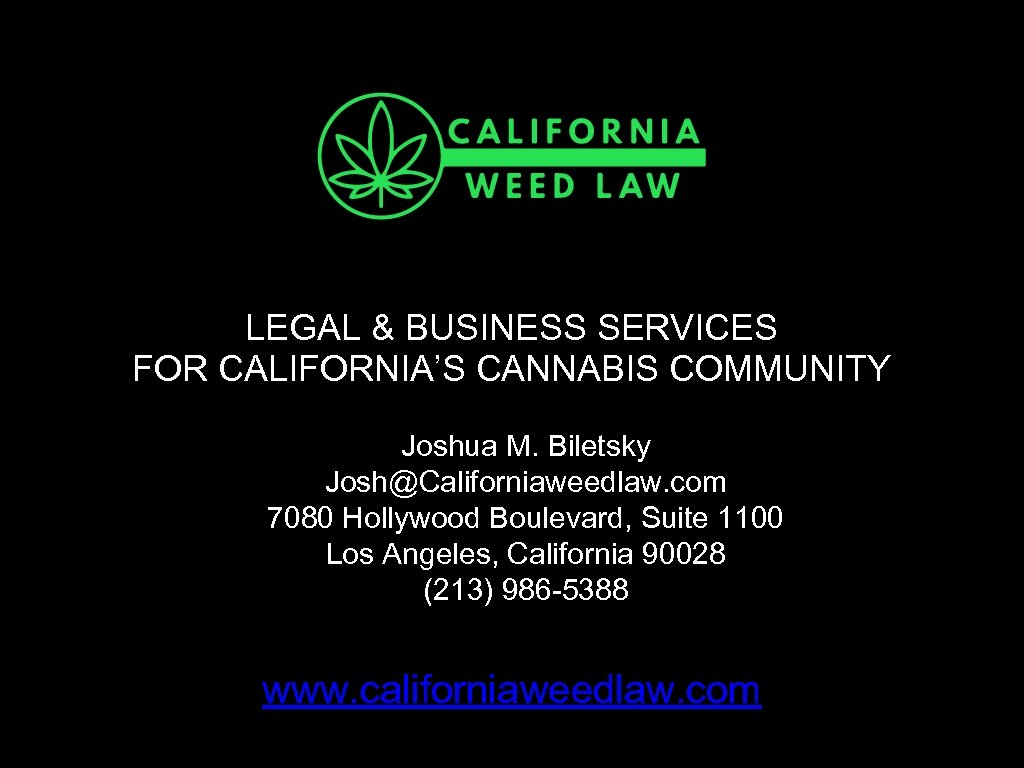 LEGAL & BUSINESS SERVICES FOR CALIFORNIA'S CANNABIS COMMUNITY Joshua M. Biletsky Josh@Californiaweedlaw. com 7080
