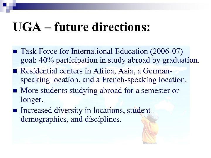 UGA – future directions: n n Task Force for International Education (2006 -07) goal: