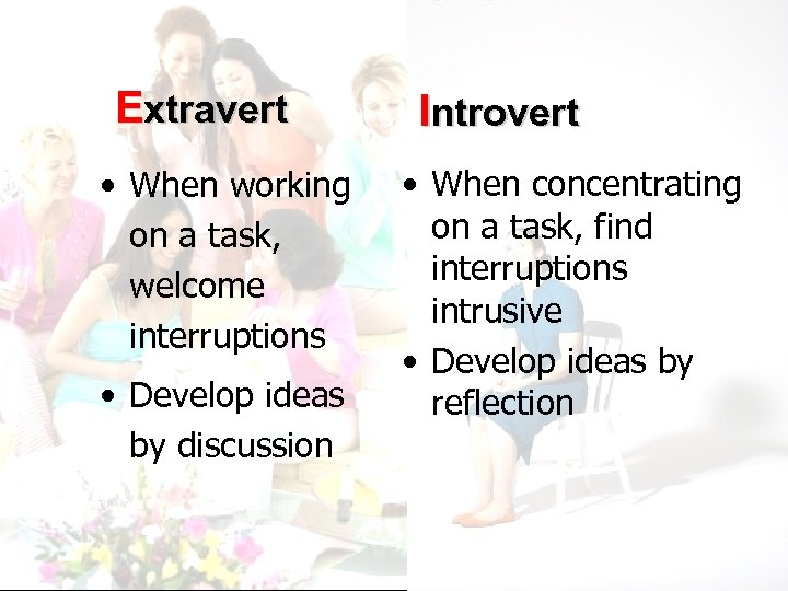Extravert • When working on a task, welcome interruptions • Develop ideas by discussion