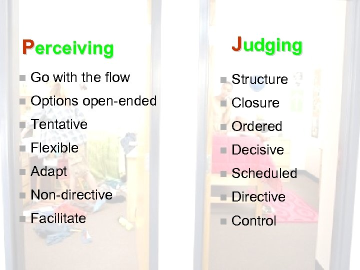 Judging Perceiving n Go with the flow n Structure n Options open-ended n Closure