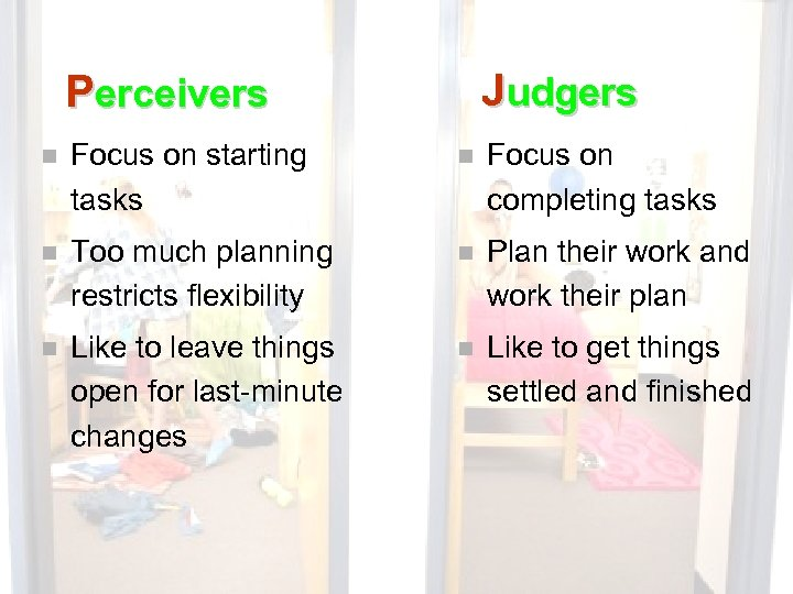 Judgers Perceivers n Focus on starting tasks n Focus on completing tasks n Too