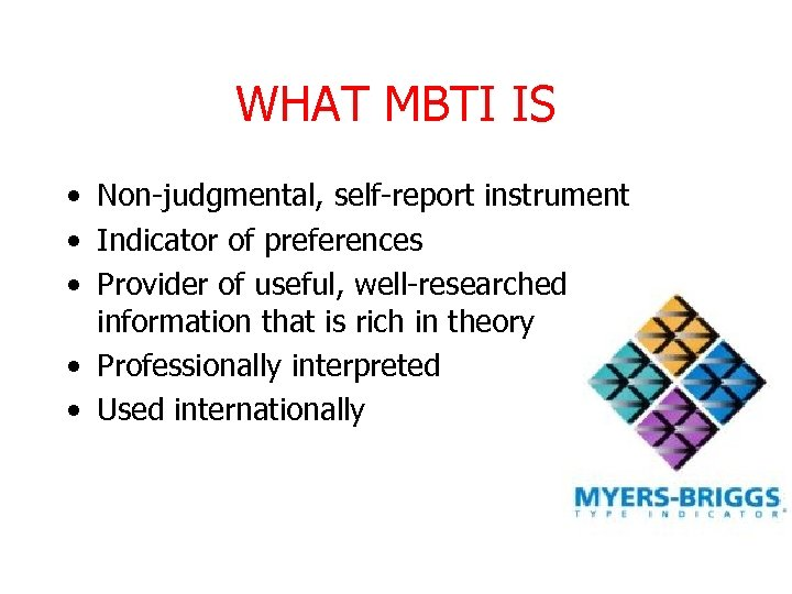 WHAT MBTI IS • Non-judgmental, self-report instrument • Indicator of preferences • Provider of