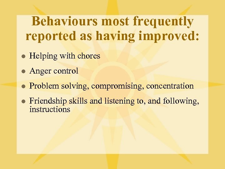Behaviours most frequently reported as having improved: l Helping with chores l Anger control