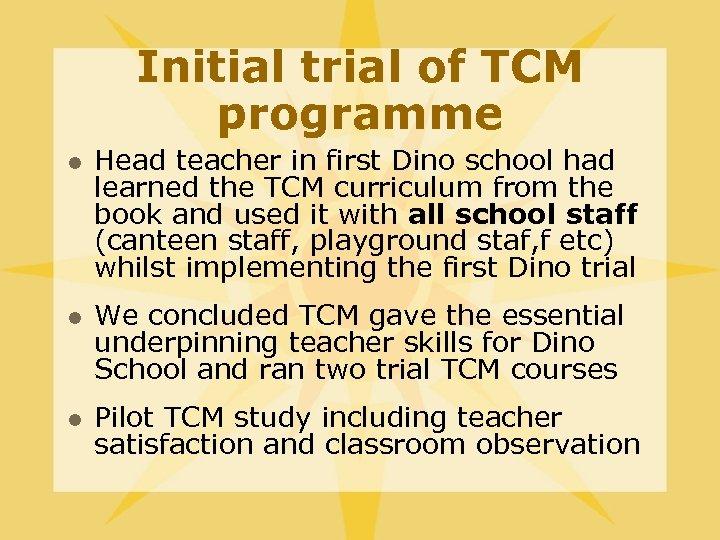 Initial trial of TCM programme l l l Head teacher in first Dino school