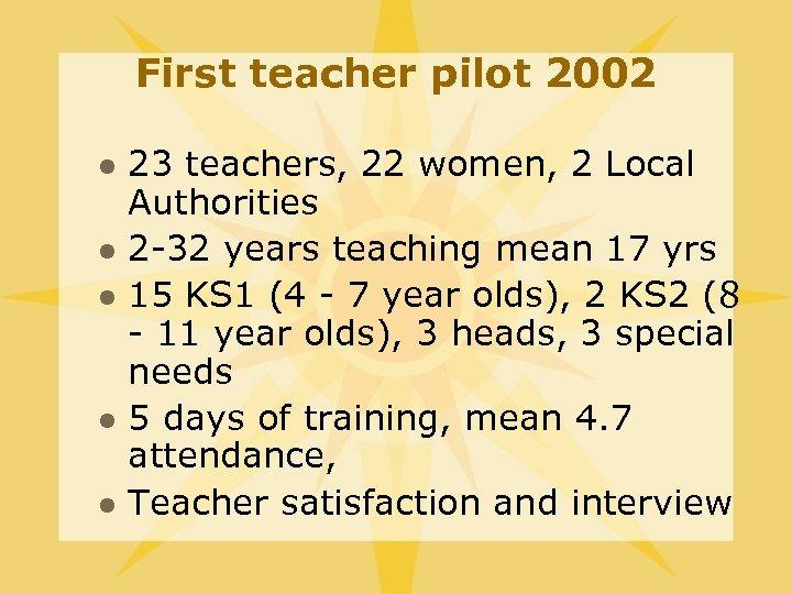 First teacher pilot 2002 l l l 23 teachers, 22 women, 2 Local Authorities