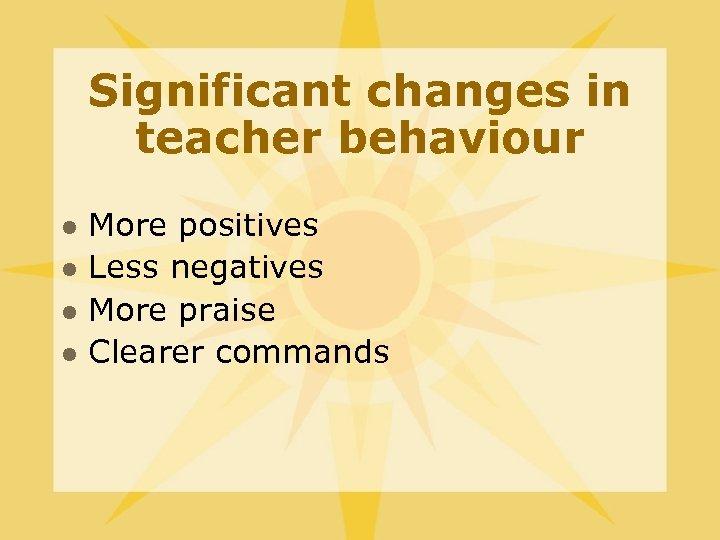 Significant changes in teacher behaviour l l More positives Less negatives More praise Clearer