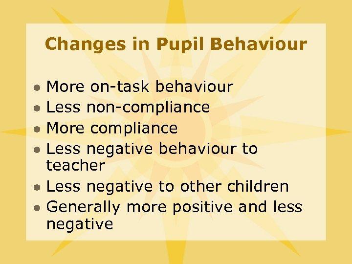 Changes in Pupil Behaviour l l l More on-task behaviour Less non-compliance More compliance