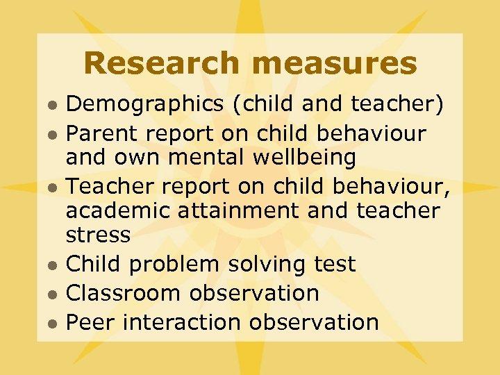 Research measures l l l Demographics (child and teacher) Parent report on child behaviour