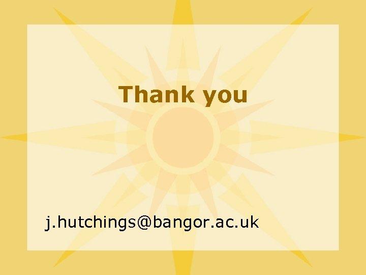 Thank you j. hutchings@bangor. ac. uk