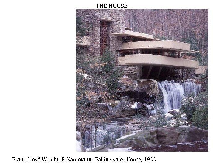 THE HOUSE Frank Lloyd Wright: E. Kaufmann , Fallingwater House, 1935