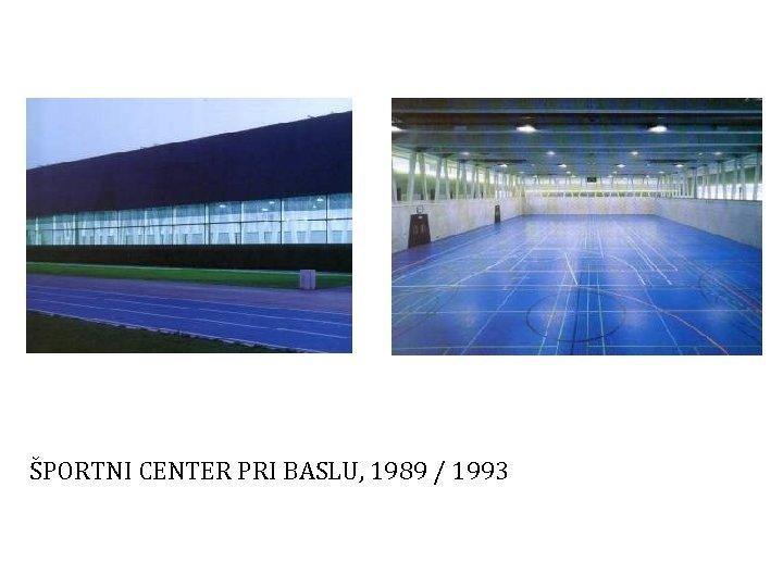 ŠPORTNI CENTER PRI BASLU, 1989 / 1993