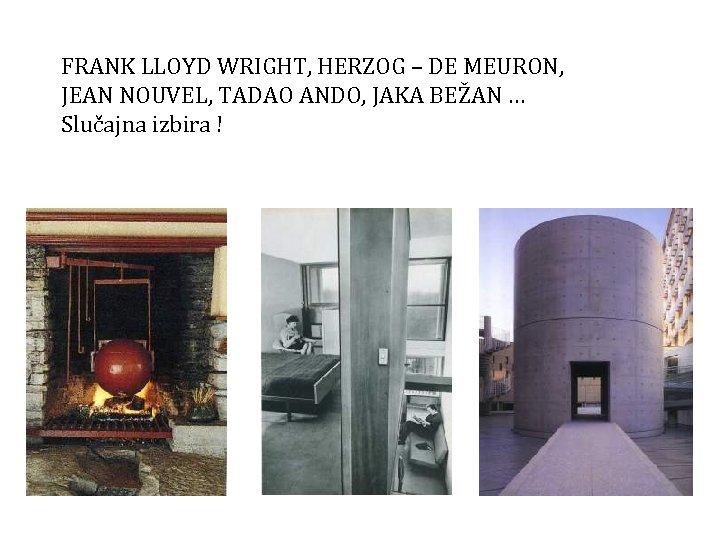 FRANK LLOYD WRIGHT, HERZOG – DE MEURON, JEAN NOUVEL, TADAO ANDO, JAKA BEŽAN …
