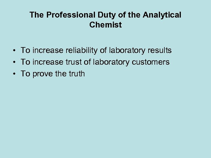 The Professional Duty of the Analytical Chemist • To increase reliability of laboratory results
