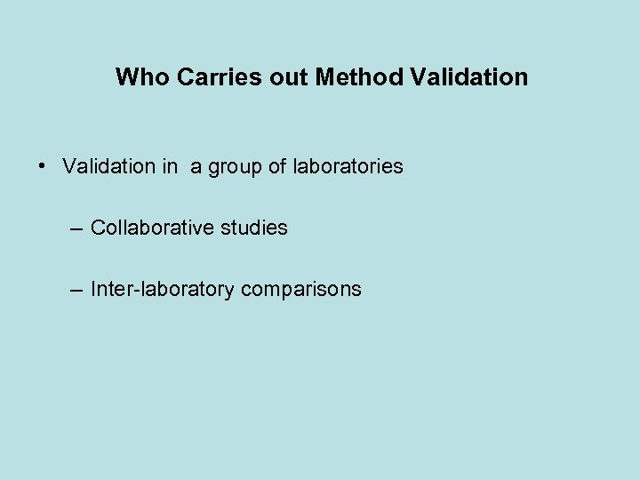 Who Carries out Method Validation • Validation in a group of laboratories – Collaborative