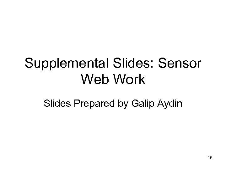 Supplemental Slides: Sensor Web Work Slides Prepared by Galip Aydin 15