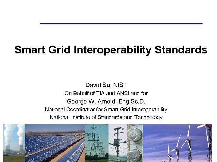 Smart Grid Interoperability Standards David Su, NIST On Behalf of TIA and ANSI and