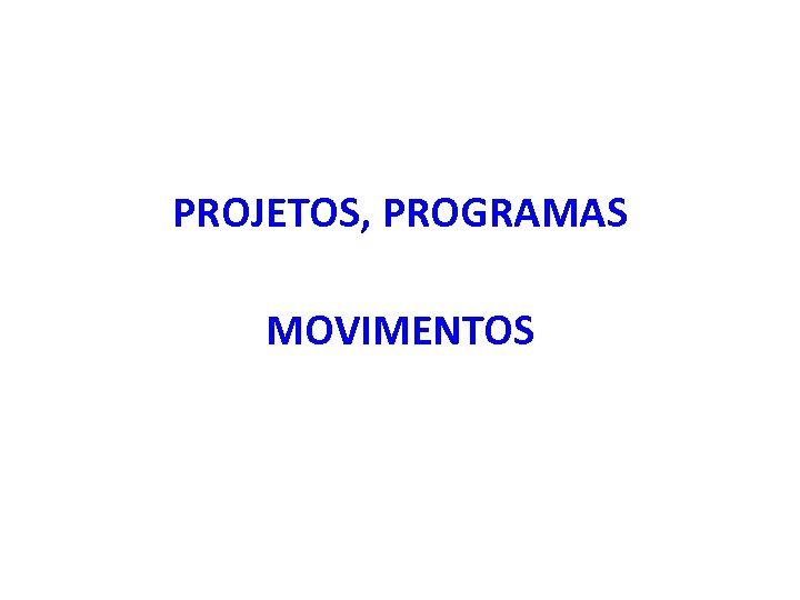 PROJETOS, PROGRAMAS MOVIMENTOS