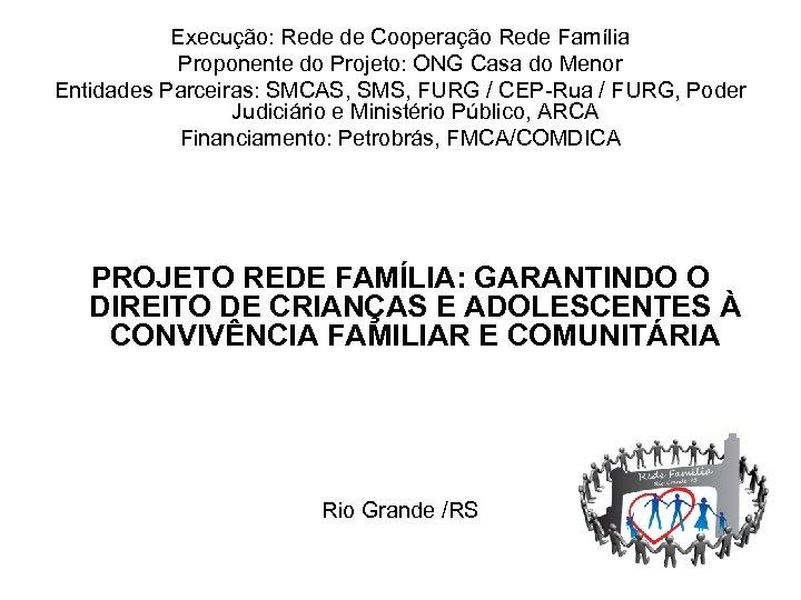 Execução: Rede de Cooperação Rede Família Proponente do Projeto: ONG Casa do Menor Entidades