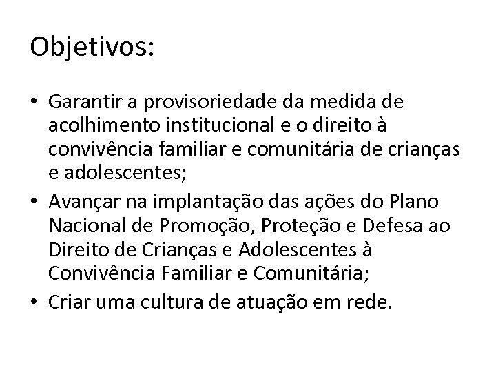 Objetivos: • Garantir a provisoriedade da medida de acolhimento institucional e o direito à