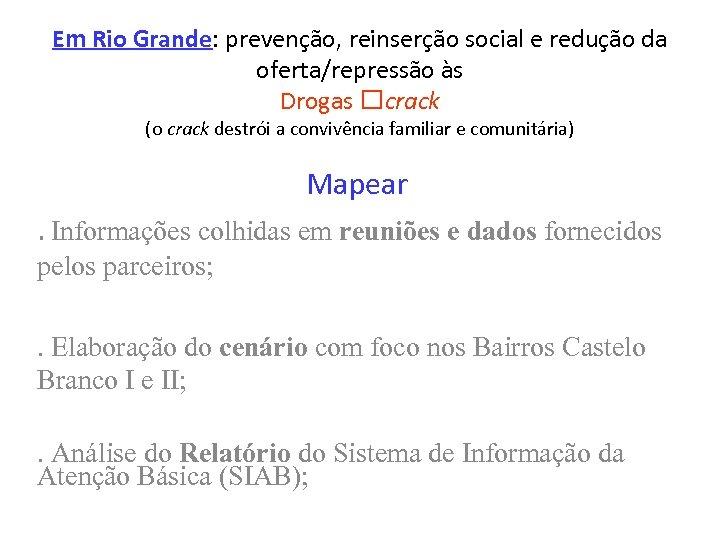 Em Rio Grande: prevenção, reinserção social e redução da oferta/repressão às Drogas crack (o