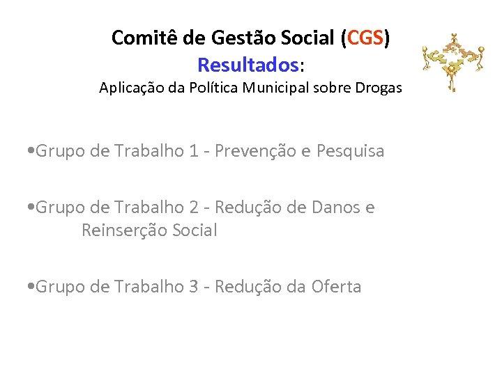 Comitê de Gestão Social (CGS) Resultados: Aplicação da Política Municipal sobre Drogas • Grupo