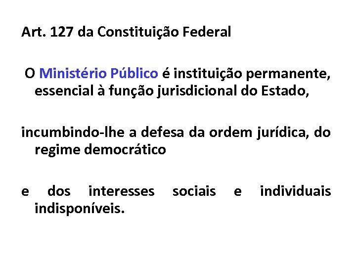 Art. 127 da Constituição Federal O Ministério Público é instituição permanente, essencial à função