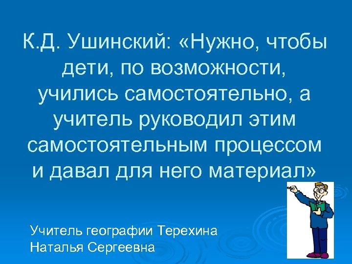 К. Д. Ушинский: «Нужно, чтобы дети, по возможности, учились самостоятельно, а учитель руководил этим