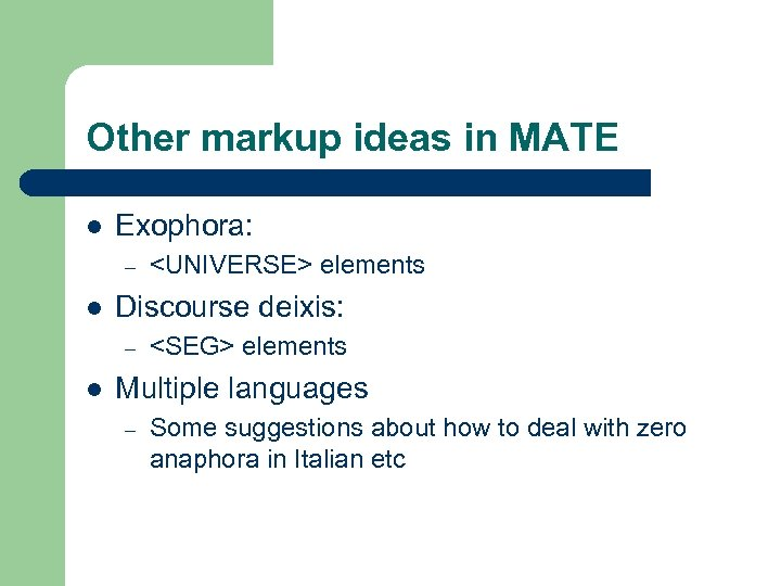 Other markup ideas in MATE l Exophora: – l Discourse deixis: – l <UNIVERSE>