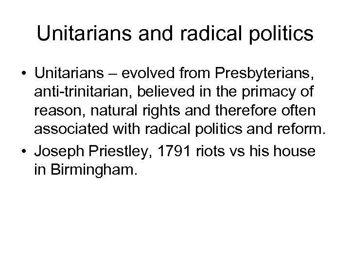 Unitarians and radical politics • Unitarians – evolved from Presbyterians, anti-trinitarian, believed in the