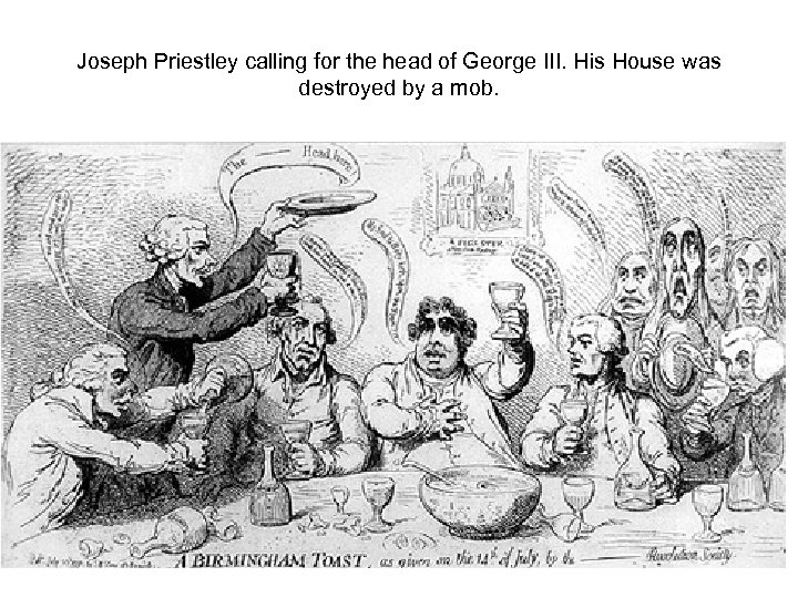 Joseph Priestley calling for the head of George III. His House was destroyed by