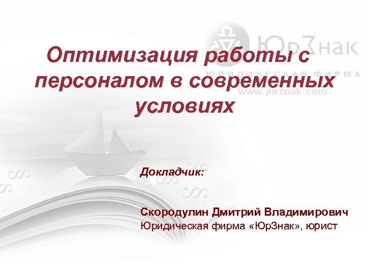 Оптимизация работы с персоналом в современных условиях Докладчик: Скородулин Дмитрий Владимирович Юридическая фирма «Юр.