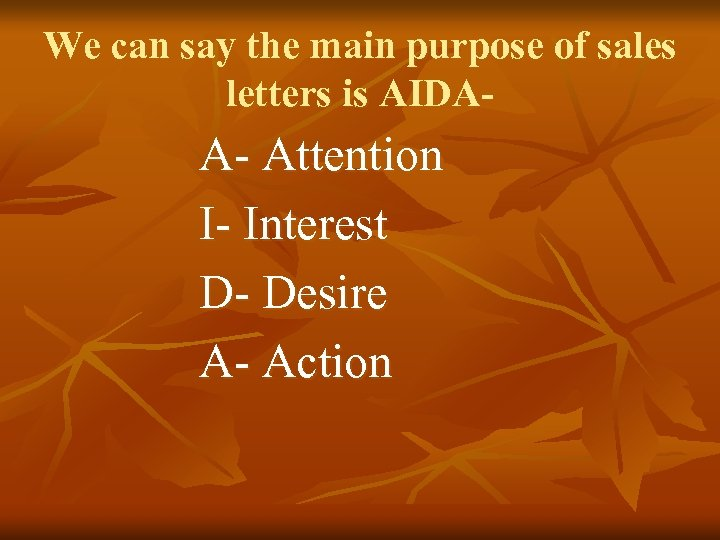We can say the main purpose of sales letters is AIDA- A- Attention I-