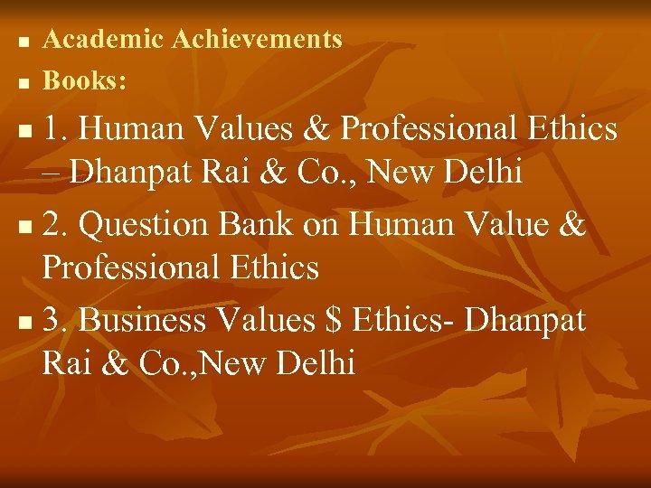 n n Academic Achievements Books: 1. Human Values & Professional Ethics – Dhanpat Rai