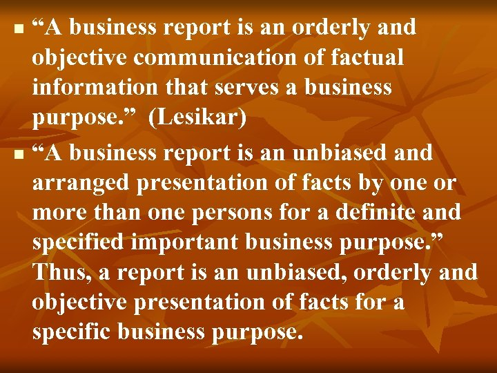 """""""A business report is an orderly and objective communication of factual information that serves"""