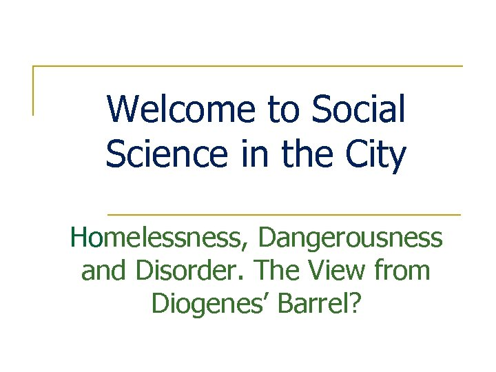 Welcome to Social Science in the City Homelessness, Dangerousness and Disorder. The View from