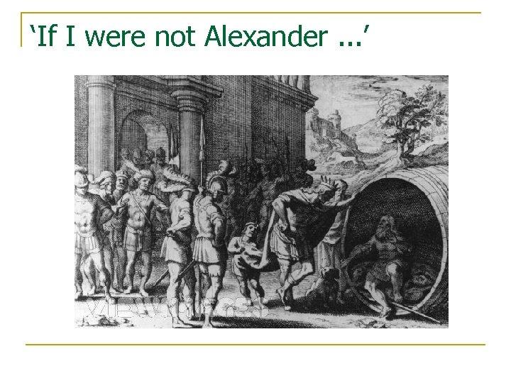 'If I were not Alexander. . . '